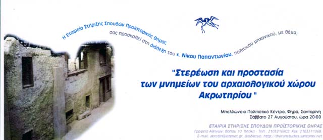 The Society for the promotion of studies on Prehistoric Thera invites all intrested to the lecture of our Treasurer Civil Engineer Nikos Papantoniou about the protection of the monuments at the Archaeological site of Akrotiri. Bellonio Cultural Center Saturday August 27 2005, 20:00...